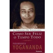Como ser feliz o tempo todo - Paramhansa Yogananda