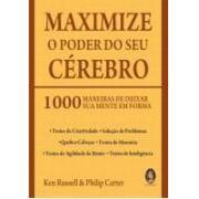 MAXIMIZE O PODER DO SEU CÉREBRO - 1000 MANEIRAS DE DEIXAR SUA MENTE EM FORMA - Ken Russell Philip Ca